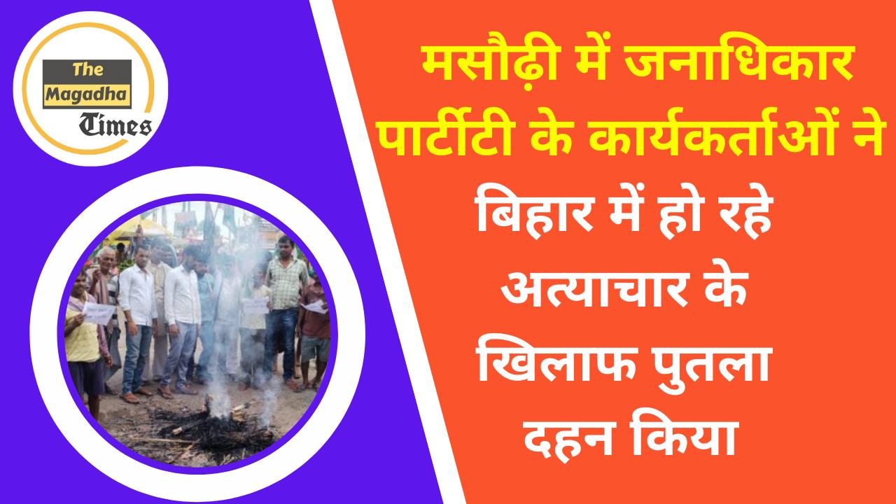 मसौढ़ी में जनाधिकार पार्टी के कार्यकर्ताओं ने बिहार में हो रहे अत्याचार के खिलाफ पुतला दहन किया