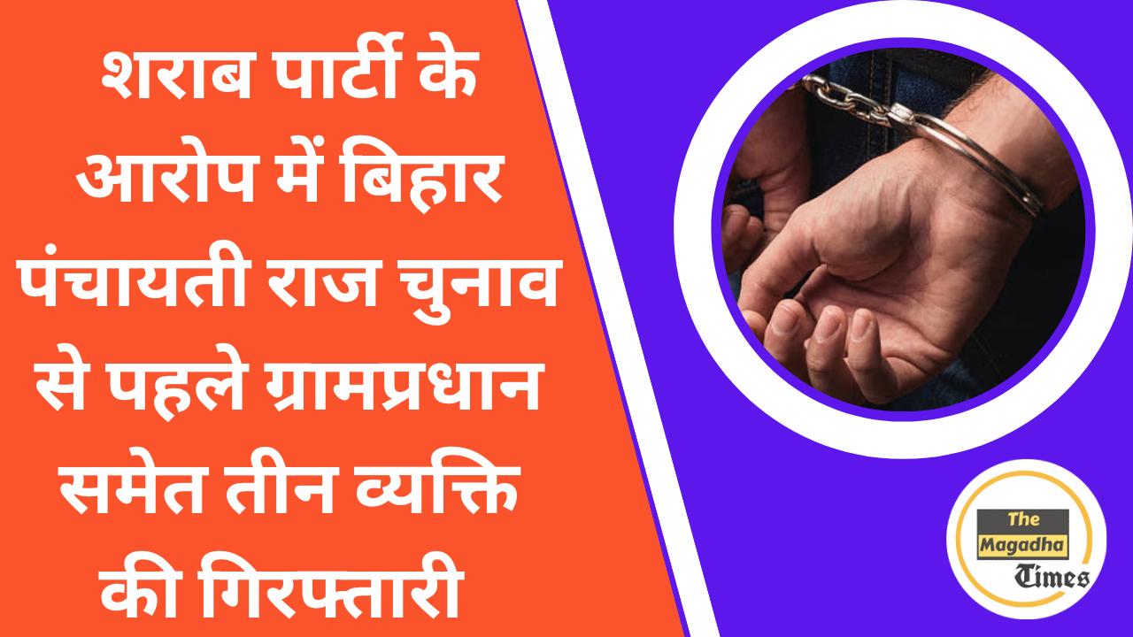 शराब पार्टी के आरोप में बिहार पंचायती राज चुनाव से पहले ग्राम प्रधान समेत तीन व्यक्ति की गिरफ्तारी