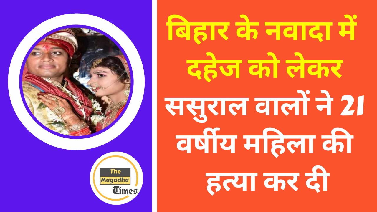 बिहार के नवादा में दहेज को लेकर ससुराल वालों ने 21 वर्षीय महिला की हत्या कर दी
