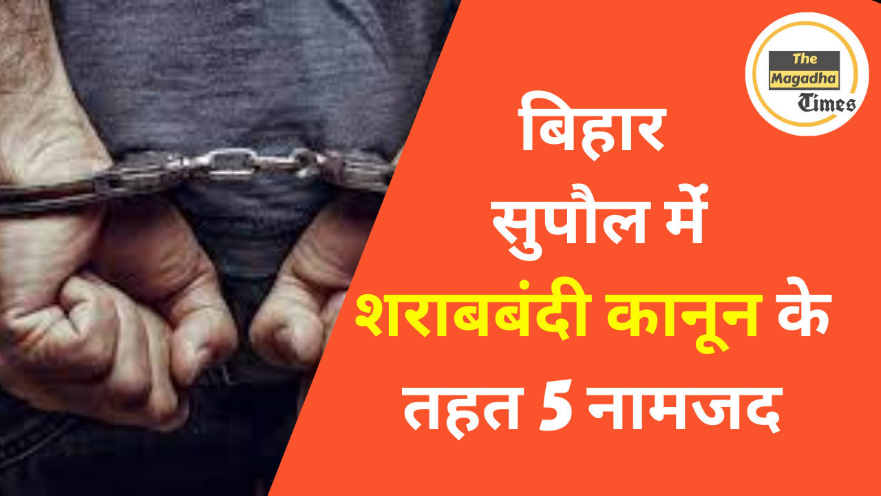 बिहार सुपौल में शराबबंदी कानून के तहत 5 नामजद
