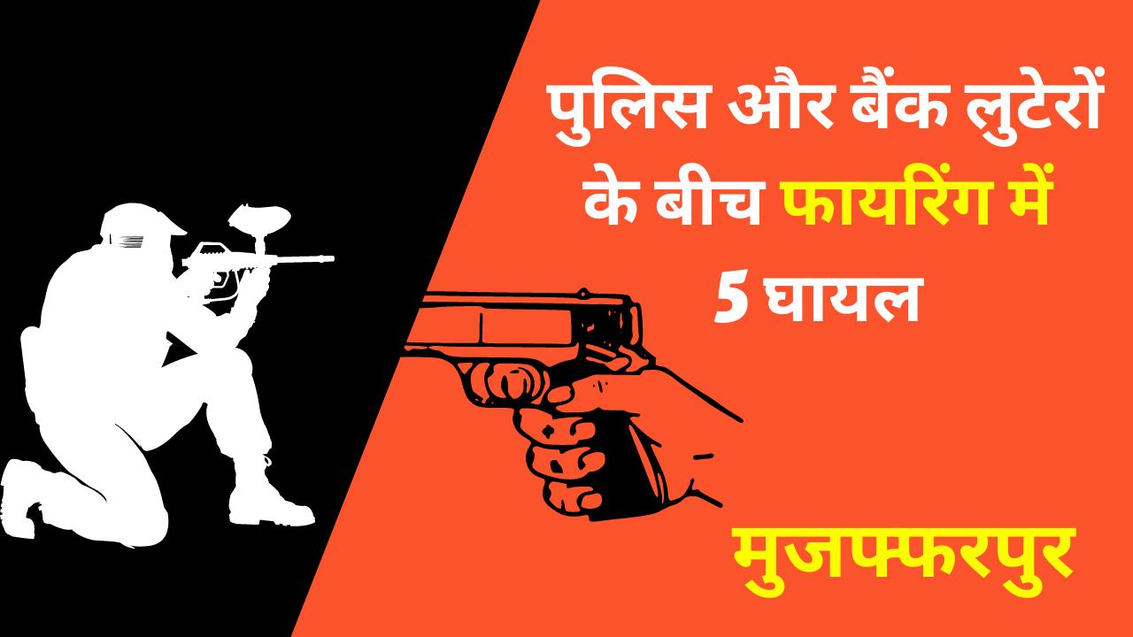पुलिस और बैंक लुटेरों के बीच फायरिंग में 5 घायल : मुजफ्फरपुर