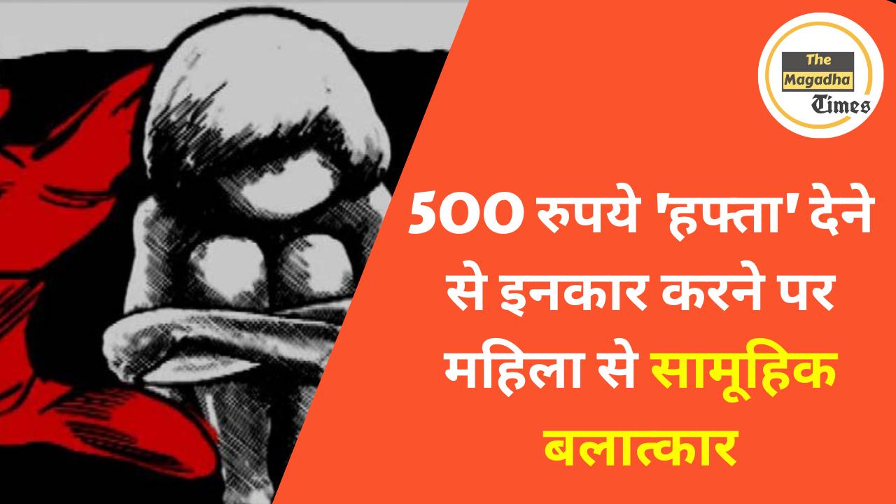 500 रुपये 'हफ्ता' देने से इनकार करने पर महिला से सामूहिक बलात्कार