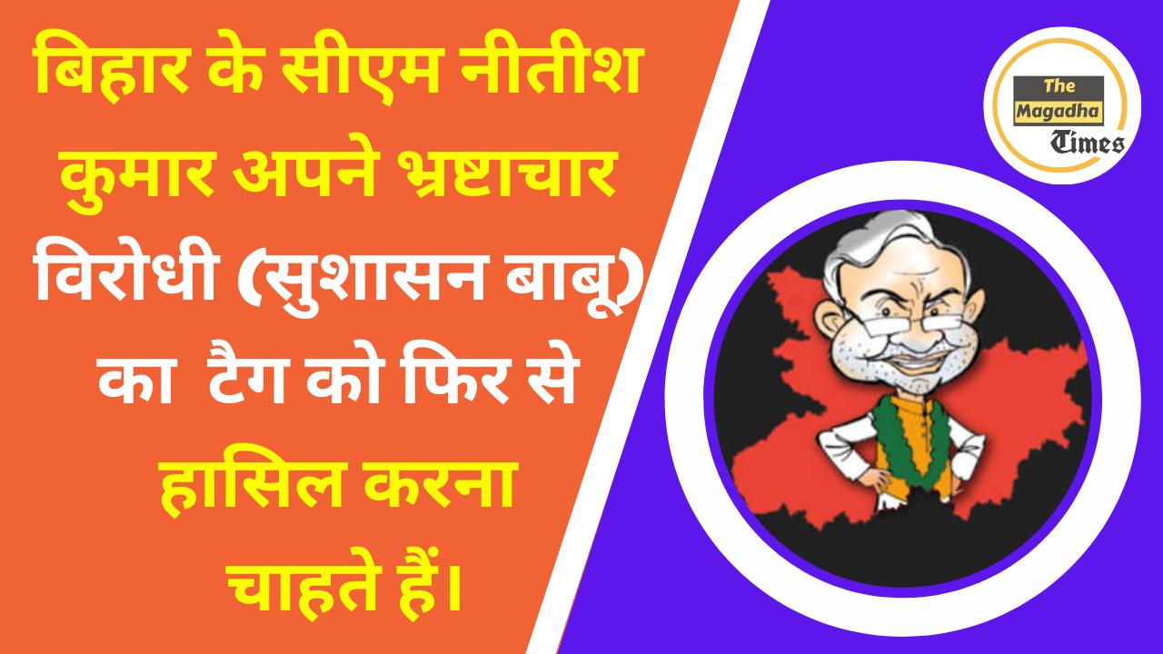 नीतीश कुमार अपने भ्रष्टाचार विरोधी (सुशासन बाबू) का टैग को फिर से हासिल करनाचाहते हैं।