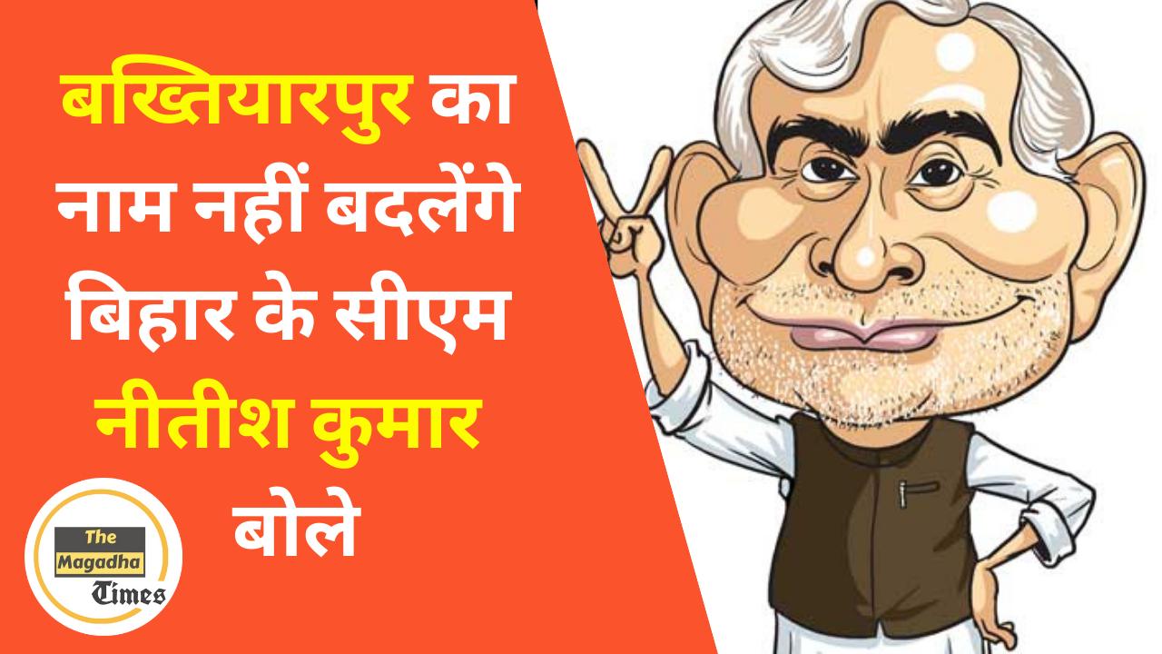 बख्तियारपुर का नाम नहीं बदलेंगे बिहार के सीएम नीतीश कुमार बोले