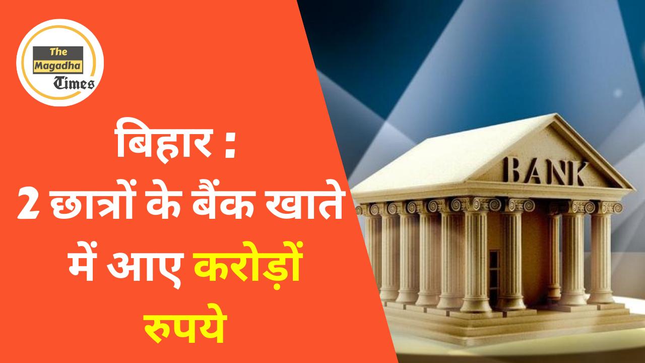 बिहार : 2 छात्रों के बैंक खाते में आए करोड़ों रुपये – कटिहार, खगड़िया