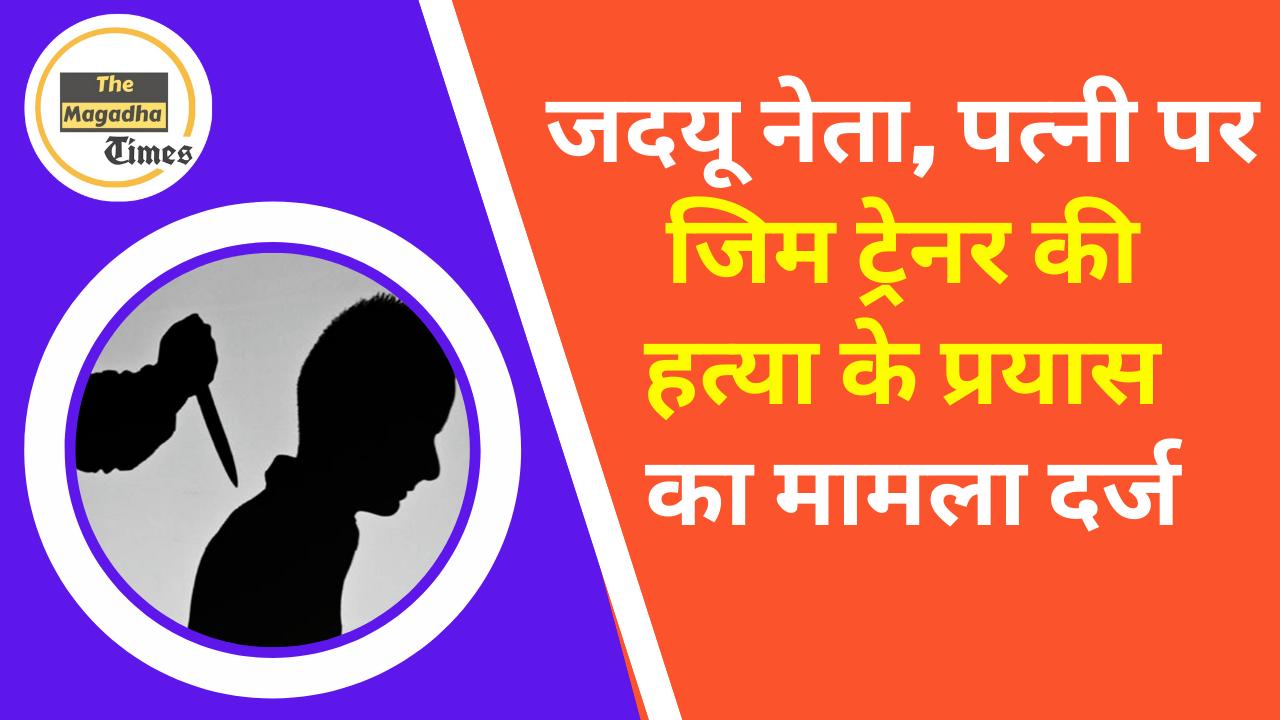 बिहार: जदयू नेता, पत्नी पर जिम ट्रेनर की हत्या के प्रयास का मामला दर्ज
