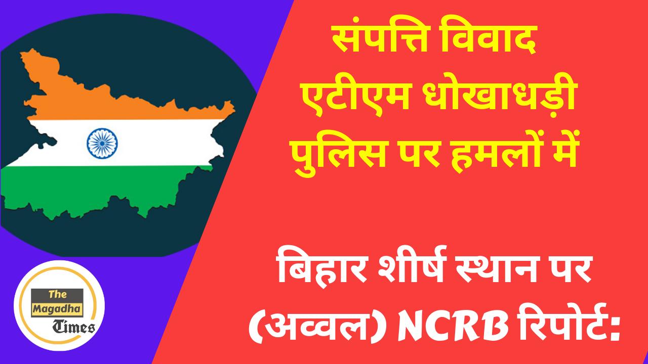 संपत्ति विवाद, एटीएम धोखाधड़ी, पुलिस पर हमलों में बिहार शीर्ष स्थान पर (अव्वल) NCRB रिपोर्ट: