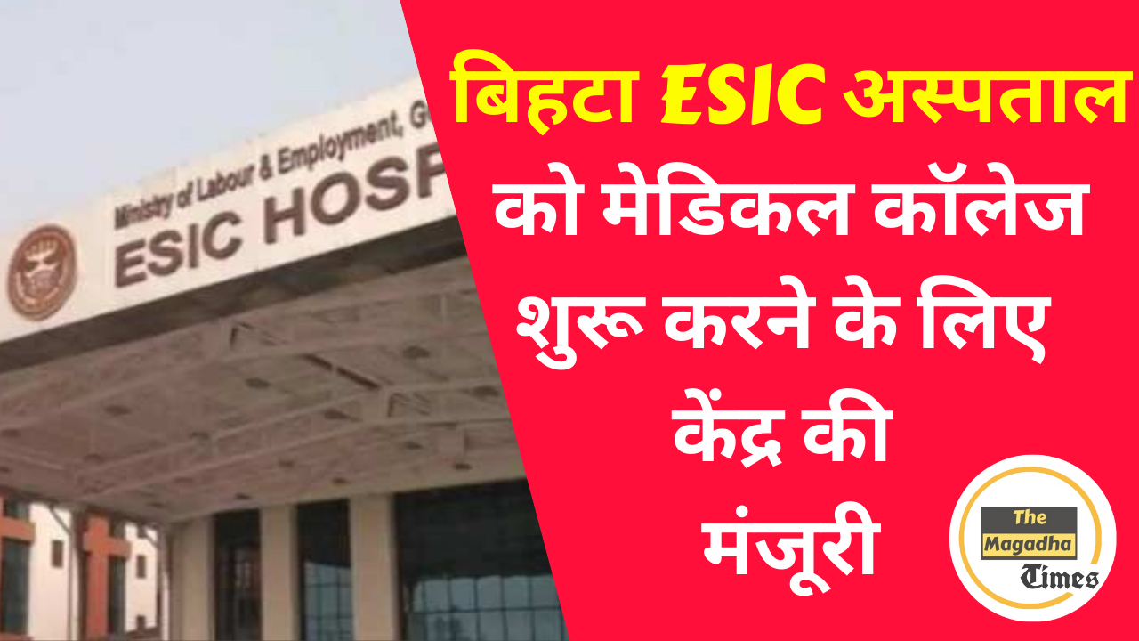 बिहटा ESIC अस्पताल को मेडिकल कॉलेज शुरू करने के लिए केंद्र की मंजूरी