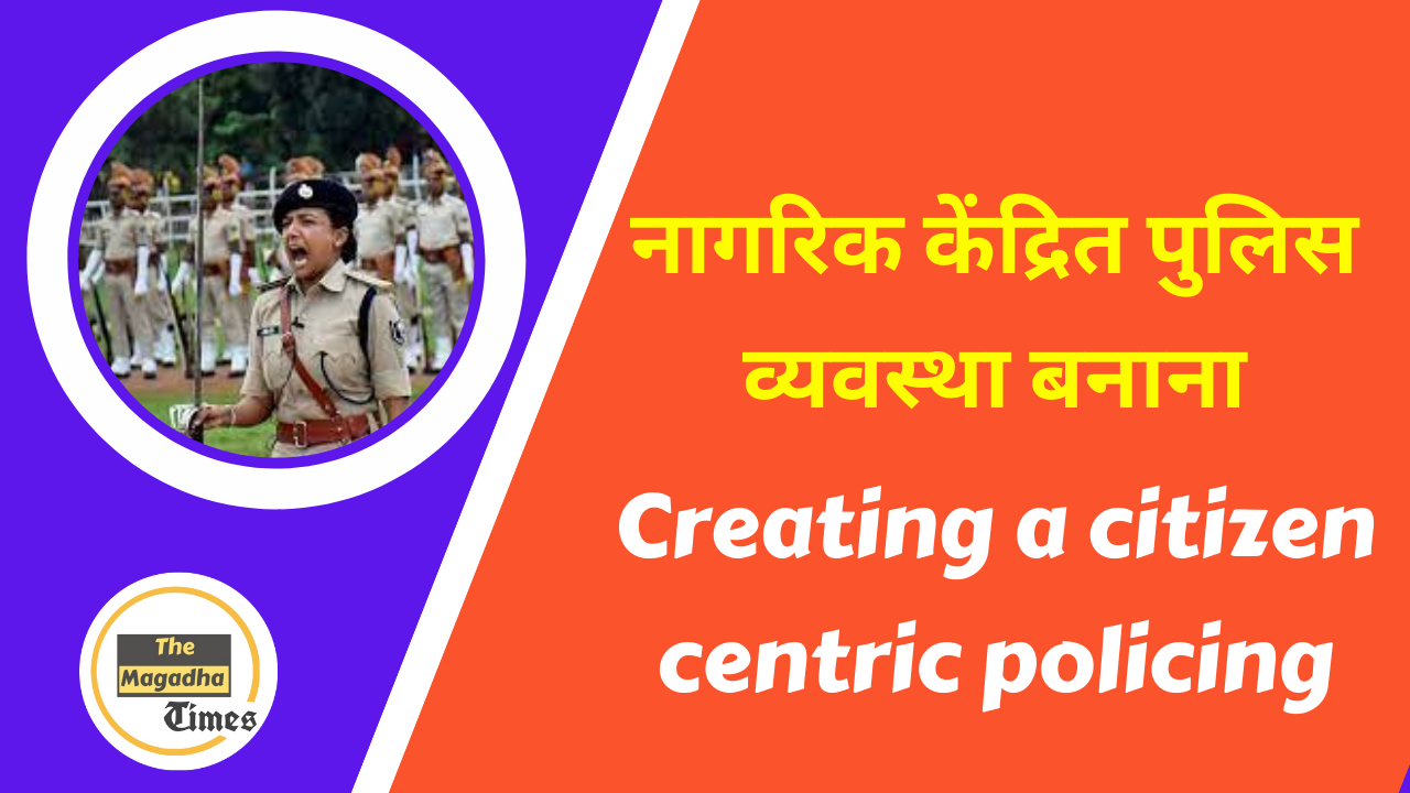 नागरिक केंद्रित पुलिस व्यवस्था बनाना – Citizen centric Police
