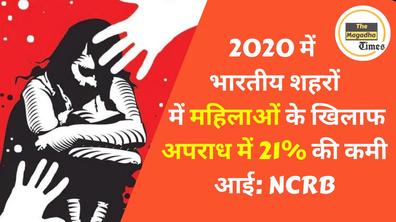 2020 में भारतीय शहरों में महिलाओं के खिलाफ अपराध में 21% की कमी आई: NCRB