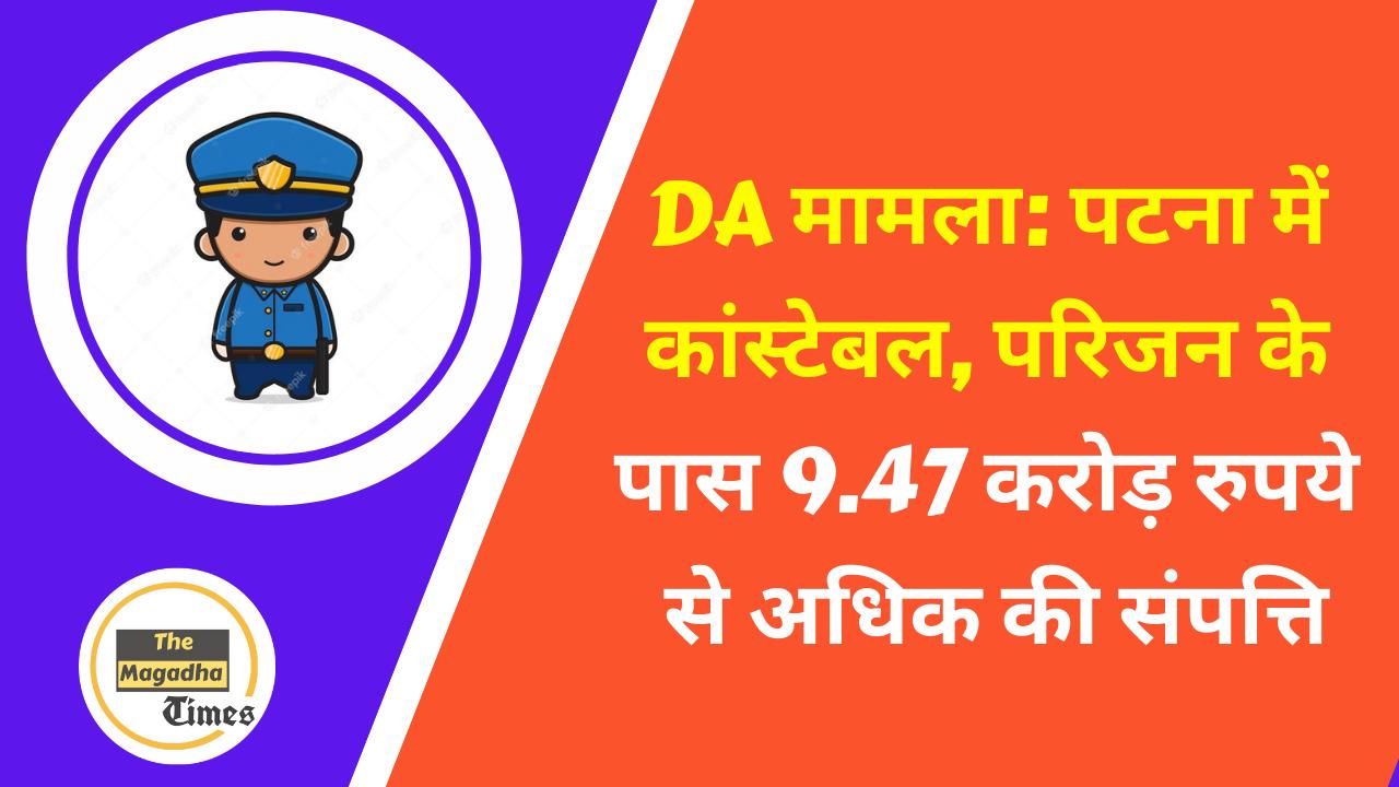 DA मामला: पटना में कांस्टेबल, परिजन के पास 9.47 करोड़ रुपये से अधिक की संपत्ति