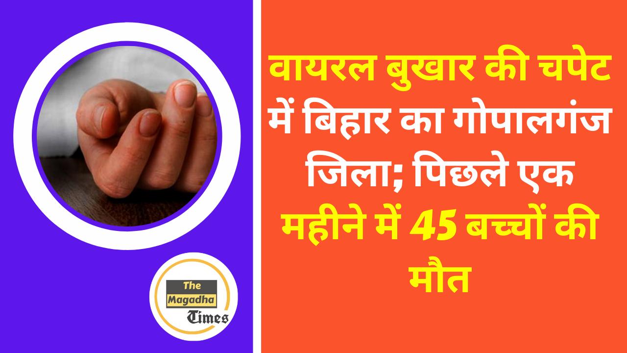 वायरल बुखार की चपेट में बिहार का गोपालगंज जिला; पिछले एक महीने में 45 बच्चों की मौत।