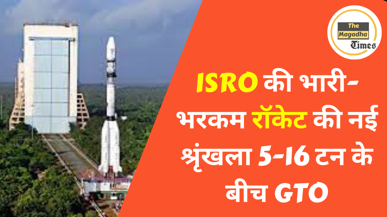 ISRO की भारी-भरकम रॉकेट की नई श्रृंखला 5-16 टन के बीच GTO