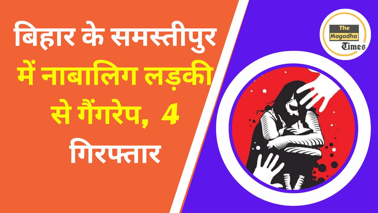 बिहार के समस्तीपुर में नाबालिग लड़की से गैंगरेप, 4 गिरफ्तार
