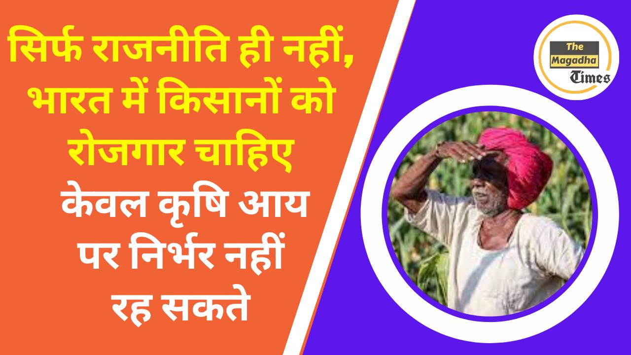 सिर्फ राजनीति ही नहीं, भारत में किसानों को रोजगार चाहिए, केवल कृषि आय पर निर्भर नहीं रह सकते