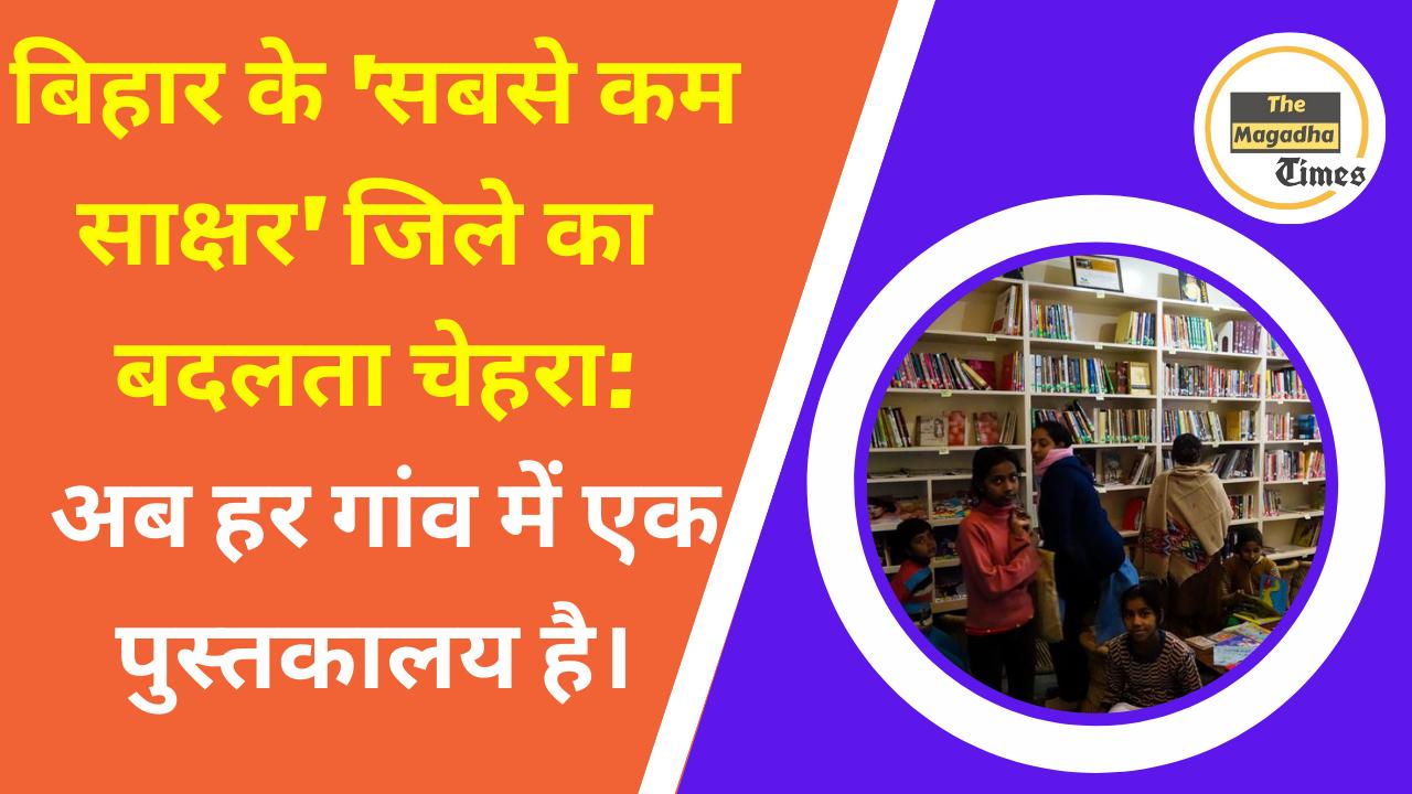 बिहार के 'सबसे कम साक्षर' जिले का बदलता चेहरा: अब हर गांव में एक पुस्तकालय है।